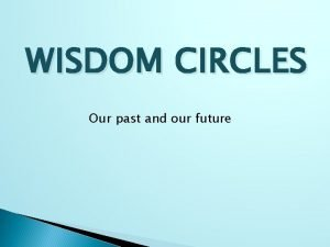 WISDOM CIRCLES Our past and our future WISDOM