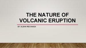 THE NATURE OF VOLCANIC ERUPTION BY ALISHA RECONADA