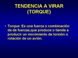 TENDENCIA A VIRAR TORQUE Torque Es una fuerza