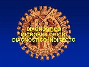DIAGNSTICO MICROBIOLGICO DIAGNSTICO INDIRECTO NECESIDAD Imposibilidad de diagnstico