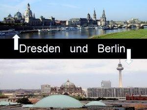 Dresden und Berlin Berlin ist Bundeshaptstadt d er