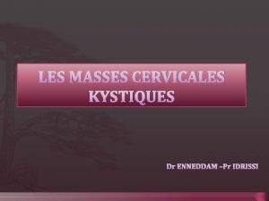 LES MASSES CERVICALES KYSTIQUES Dr ENNEDDAM Pr IDRISSI