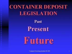 CONTAINER DEPOSIT LEGISLATION Past Present Future Container Recycling