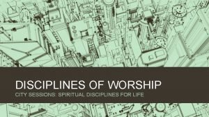 DISCIPLINES OF WORSHIP CITY SESSIONS SPIRITUAL DISCIPLINES FOR