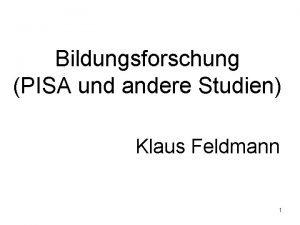 Bildungsforschung PISA und andere Studien Klaus Feldmann 1