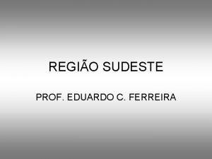 REGIO SUDESTE PROF EDUARDO C FERREIRA LOCALIZAO REGIO