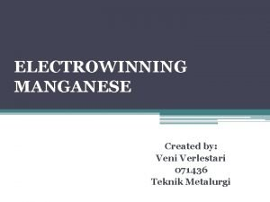 ELECTROWINNING MANGANESE Created by Veni Verlestari 071436 Teknik