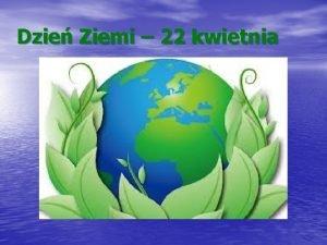 Dzie Ziemi 22 kwietnia Dzie Ziemi zwany wiatowym