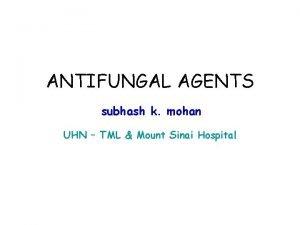 ANTIFUNGAL AGENTS subhash k mohan UHN TML Mount