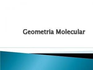 Geometria Molecular Geometria Molecular As molculas formadas por