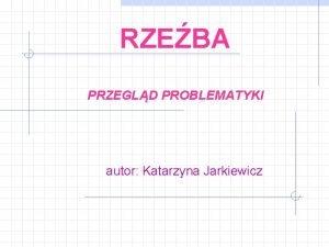 RZEBA PRZEGLD PROBLEMATYKI autor Katarzyna Jarkiewicz SPIS TRECI