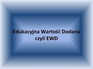 Edukacyjna Warto Dodana czyli EWD Pojcie Edukacyjna warto