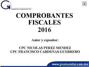 1 COMPROBANTES FISCALES 2016 Autor y expositor CPC