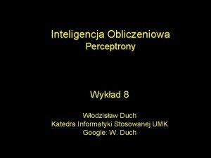 Inteligencja Obliczeniowa Perceptrony Wykad 8 Wodzisaw Duch Katedra