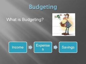 Budgeting What is Budgeting Income Expense s Savings