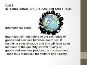 Unit 8 INTERNATIONAL SPECIALIZATION AND TRADE International Trade