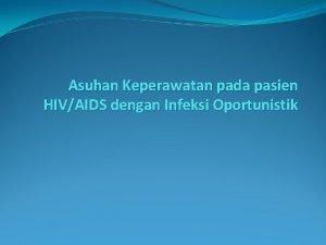 Asuhan Keperawatan pada pasien HIVAIDS dengan Infeksi Oportunistik