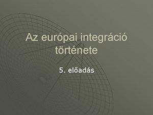Az eurpai integrci trtnete 5 elads Eurpai egysg