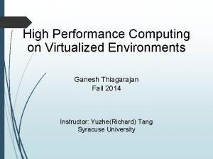 High Performance Computing on Virtualized Environments Ganesh Thiagarajan