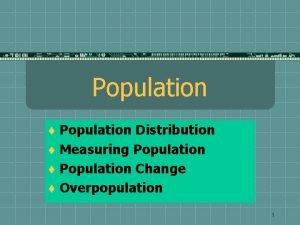 Population Distribution t Measuring Population t Population Change