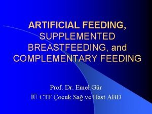 ARTIFICIAL FEEDING SUPPLEMENTED BREASTFEEDING and COMPLEMENTARY FEEDING Prof