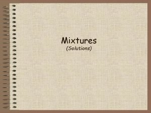 Mixtures Solutions Mixtures a combination of two or