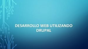 DESARROLLO WEB UTILIZANDO DRUPAL QU ES DRUPAL Drupal