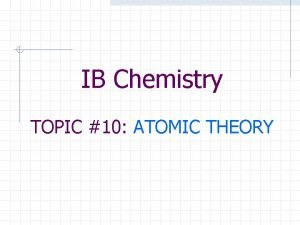 IB Chemistry TOPIC 10 ATOMIC THEORY Atomic Structure