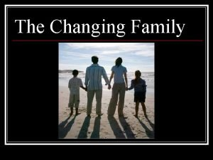 The Changing Family FAMILY n A group of