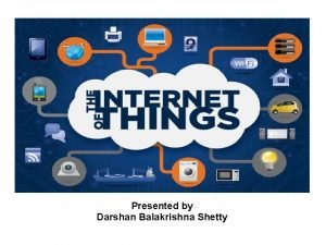 Presented by Darshan Balakrishna Shetty Contents Internet of