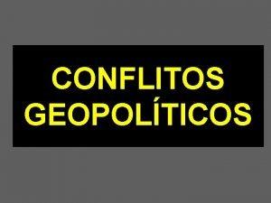 CONFLITOS GEOPOLTICOS CONFLITOS GEOPOLTICOS No fim do sculo