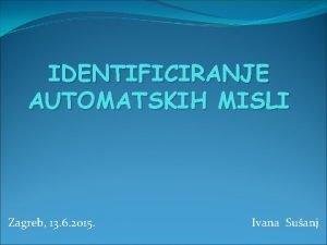 IDENTIFICIRANJE AUTOMATSKIH MISLI Zagreb 13 6 2015 Ivana