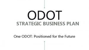 ODOT STRATEGIC BUSINESS PLAN One ODOT Positioned for