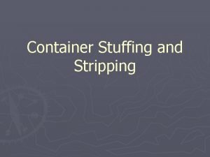 Container Stuffing and Stripping Objectives Explain causes of