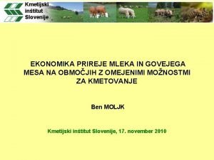 Kmetijski intitut Slovenije EKONOMIKA PRIREJE MLEKA IN GOVEJEGA