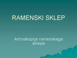 RAMENSKI SKLEP Artroskopija ramenskega sklepa ANATOMIJA Najbolj gibljiv