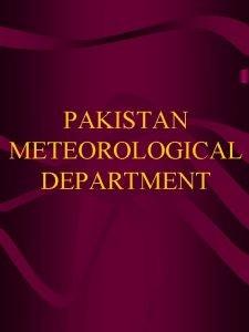 PAKISTAN METEOROLOGICAL DEPARTMENT INTRODUCTION The Pakistan Meteorological Department