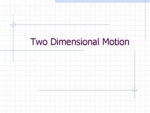 Two Dimensional Motion Two Dimensional Motion One Dimensional