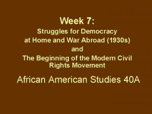Week 7 Struggles for Democracy at Home and