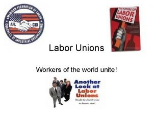 Labor Unions Workers of the world unite Labor