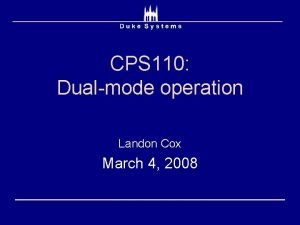CPS 110 Dualmode operation Landon Cox March 4
