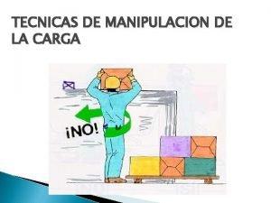 TECNICAS DE MANIPULACION DE LA CARGA TECNICAS DE