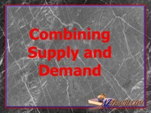 Combining Supply and Demand Combining Supply and Demand