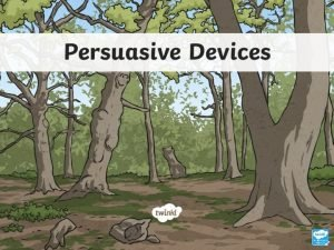 Persuasive Devices Persuasive devices are language features typically