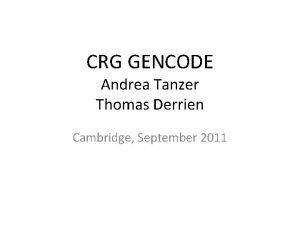 CRG GENCODE Andrea Tanzer Thomas Derrien Cambridge September