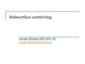 Subsurface scattering Jaroslav Kivnek KSVI MFF UK Jaroslav