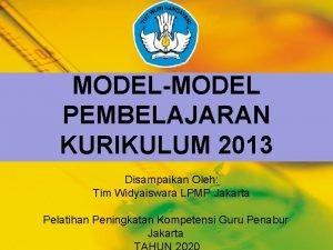MODELMODEL PEMBELAJARAN KURIKULUM 2013 Disampaikan Oleh Tim Widyaiswara