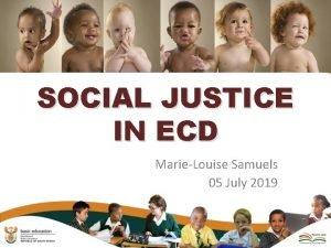 SOCIAL JUSTICE IN ECD MarieLouise Samuels 05 July