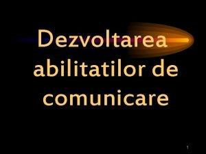 Dezvoltarea abilitatilor de comunicare 1 Dezvoltarea abilitilor de
