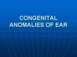 CONGENITAL ANOMALIES OF EAR ANATOMY ANATOMY OF EAR